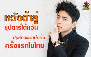 หวังต้าลู่ ซุปตาร์ไต้หวัน ประเดิมแฟนมีตติ้งครั้งแรกในไทย